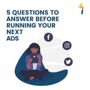 5 QUESTIONS TO ANSWER BEFORE RUNNING YOUR NEXT ADS
